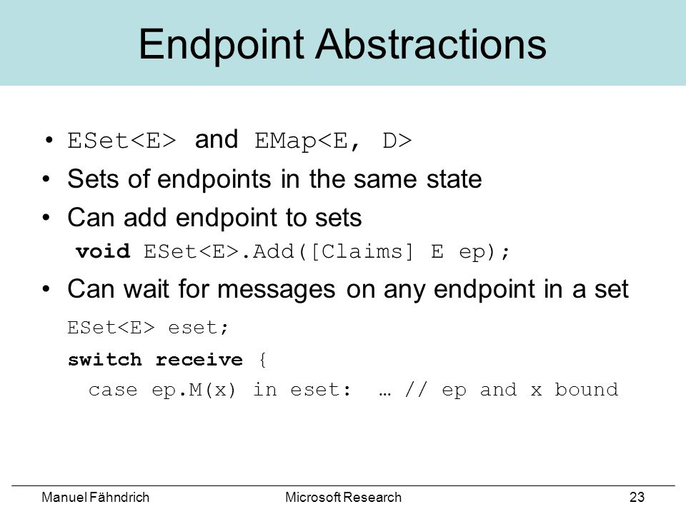 Manuel FähndrichMicrosoft Research23 Endpoint Abstractions ESet and EMap Sets of endpoints in the same state Can add endpoint to sets void ESet.Add([Claims] E ep); Can wait for messages on any endpoint in a set ESet eset; switch receive { case ep.M(x) in eset: … // ep and x bound