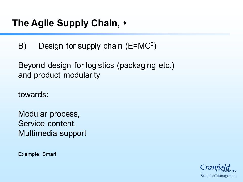 The Agile Supply Chain,  B)Design for supply chain (E=MC 2 ) Beyond design for logistics (packaging etc.) and product modularity towards: Modular process, Service content, Multimedia support Example: Smart