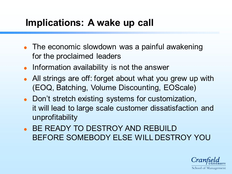 Implications: A wake up call l The economic slowdown was a painful awakening for the proclaimed leaders l Information availability is not the answer l All strings are off: forget about what you grew up with (EOQ, Batching, Volume Discounting, EOScale) l Don't stretch existing systems for customization, it will lead to large scale customer dissatisfaction and unprofitability l BE READY TO DESTROY AND REBUILD BEFORE SOMEBODY ELSE WILL DESTROY YOU