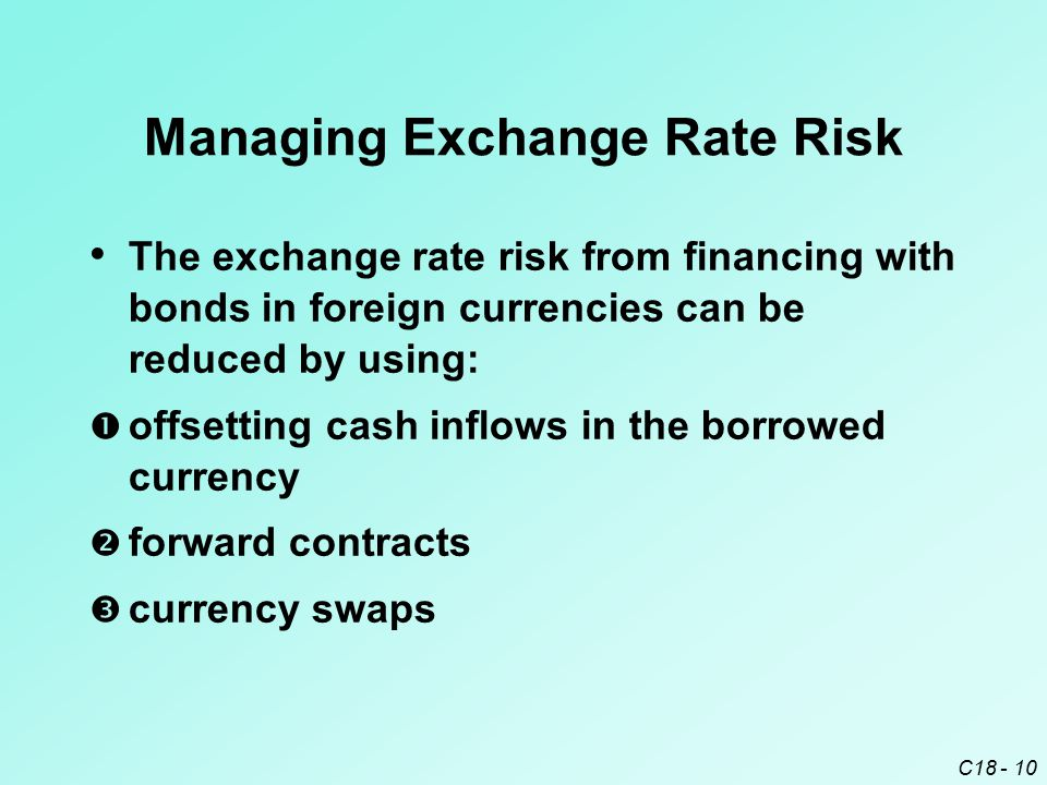 C18 - 10 Managing Exchange Rate Risk The exchange rate risk from financing with bonds in foreign currencies can be reduced by using:  offsetting cash
