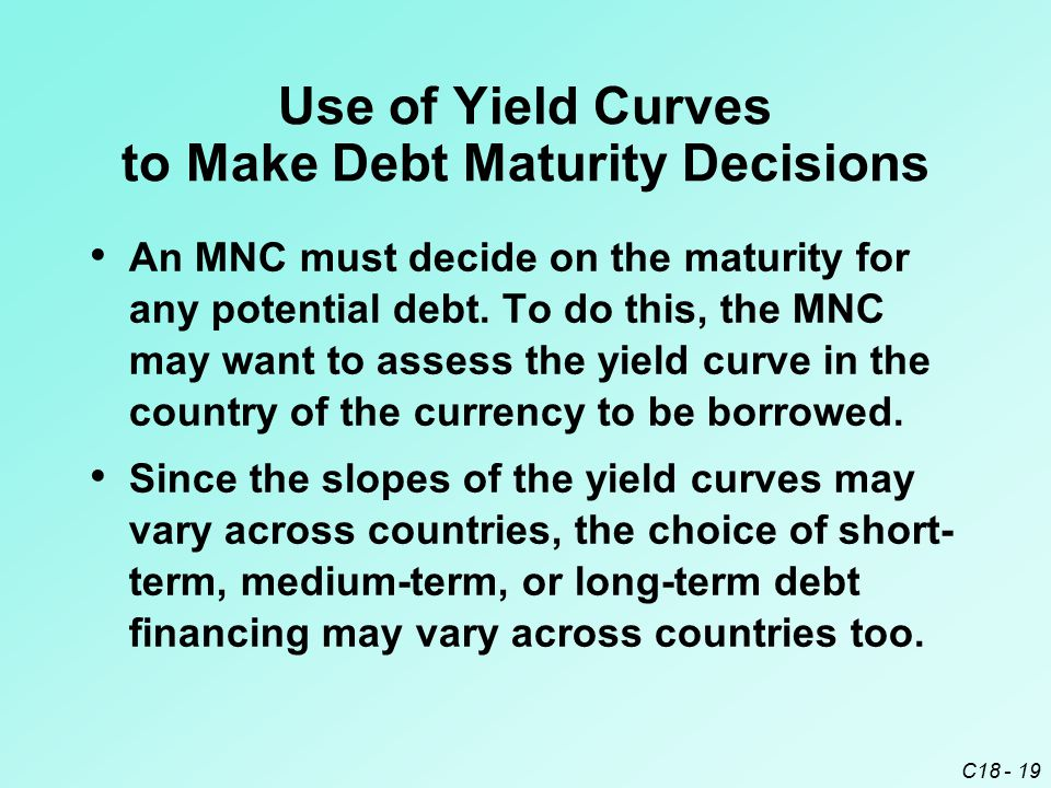 C18 - 19 Use of Yield Curves to Make Debt Maturity Decisions An MNC must decide on the maturity for any potential debt. To do this, the MNC may want t