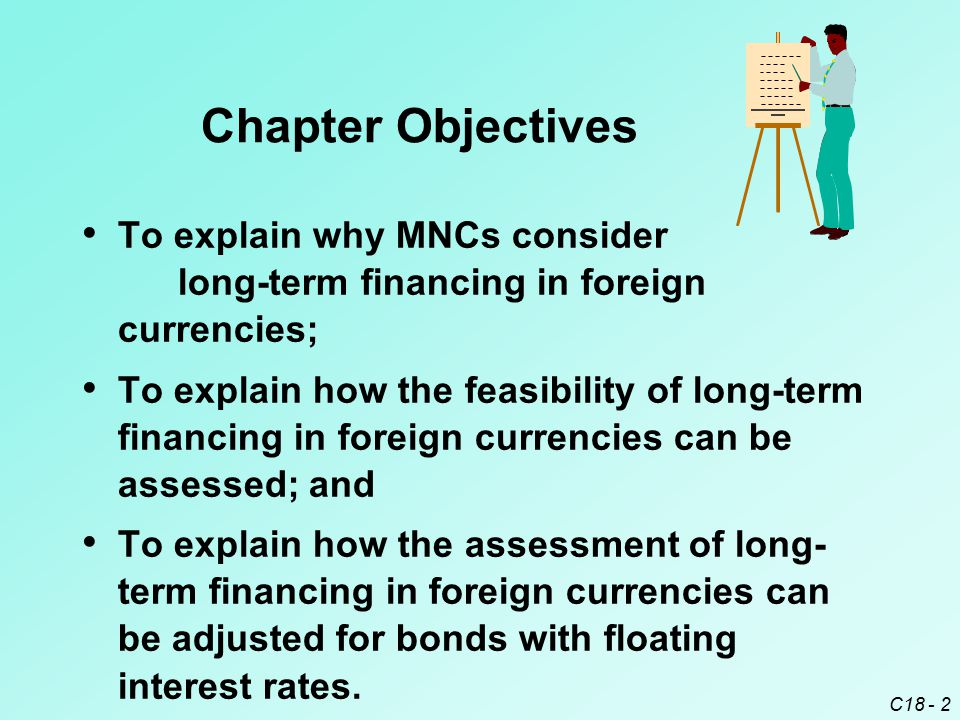 C18 - 2 Chapter Objectives To explain why MNCs consider long-term financing in foreign currencies; To explain how the feasibility of long-term financi