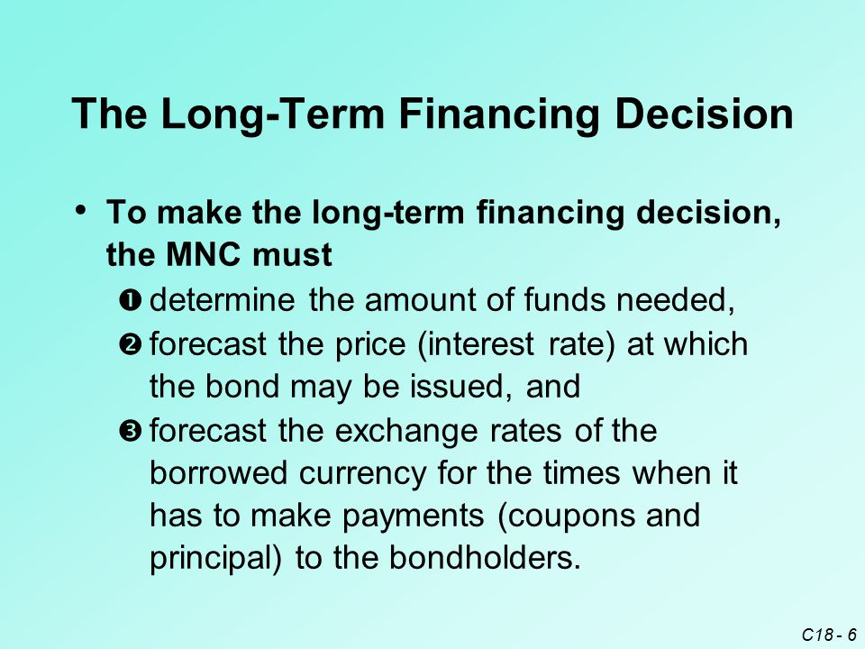 C18 - 6 To make the long-term financing decision, the MNC must  determine the amount of funds needed,  forecast the price (interest rate) at which t