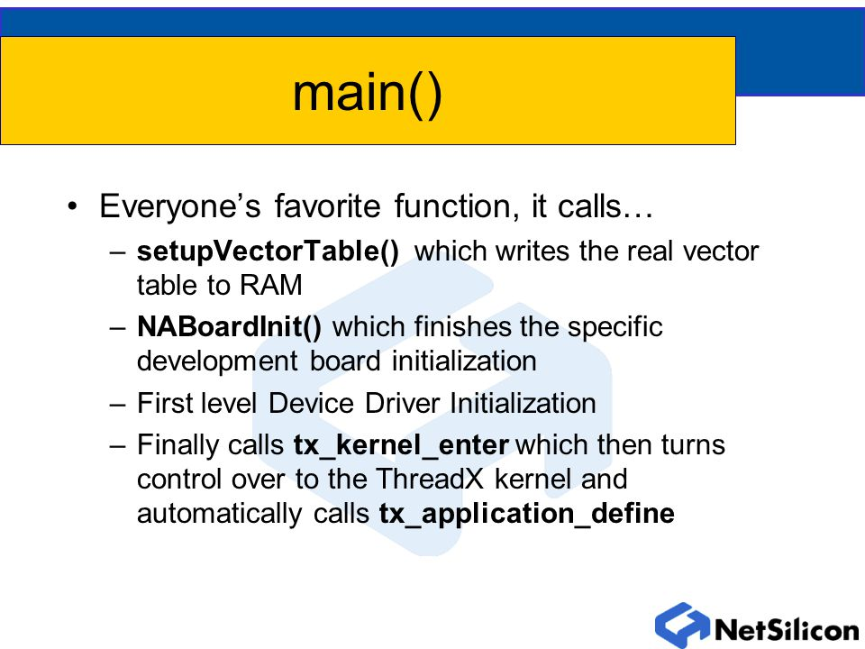 main() Everyone's favorite function, it calls… –setupVectorTable() which writes the real vector table to RAM –NABoardInit() which finishes the specific development board initialization –First level Device Driver Initialization –Finally calls tx_kernel_enter which then turns control over to the ThreadX kernel and automatically calls tx_application_define