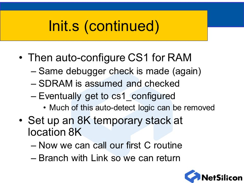 Init.s (continued) Then auto-configure CS1 for RAM –Same debugger check is made (again) –SDRAM is assumed and checked –Eventually get to cs1_configured Much of this auto-detect logic can be removed Set up an 8K temporary stack at location 8K –Now we can call our first C routine –Branch with Link so we can return