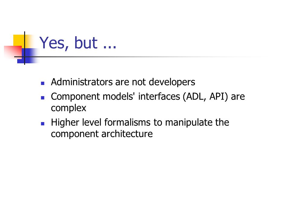 Yes, but... Administrators are not developers Component models' interfaces (ADL, API) are complex Higher level formalisms to manipulate the component