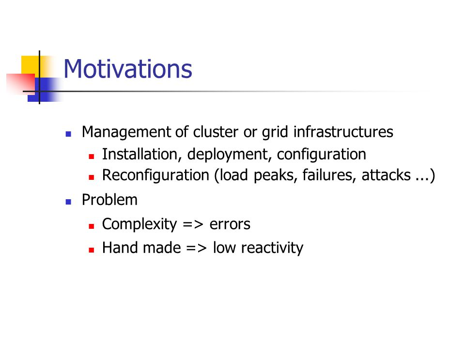 Motivations Management of cluster or grid infrastructures Installation, deployment, configuration Reconfiguration (load peaks, failures, attacks...)‏ Problem Complexity => errors Hand made => low reactivity