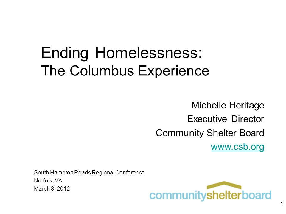 Ending Homelessness: The Columbus Experience Michelle Heritage Executive Director Community Shelter Board www.csb.org South Hampton Roads Regional Conference Norfolk, VA March 8, 2012 1