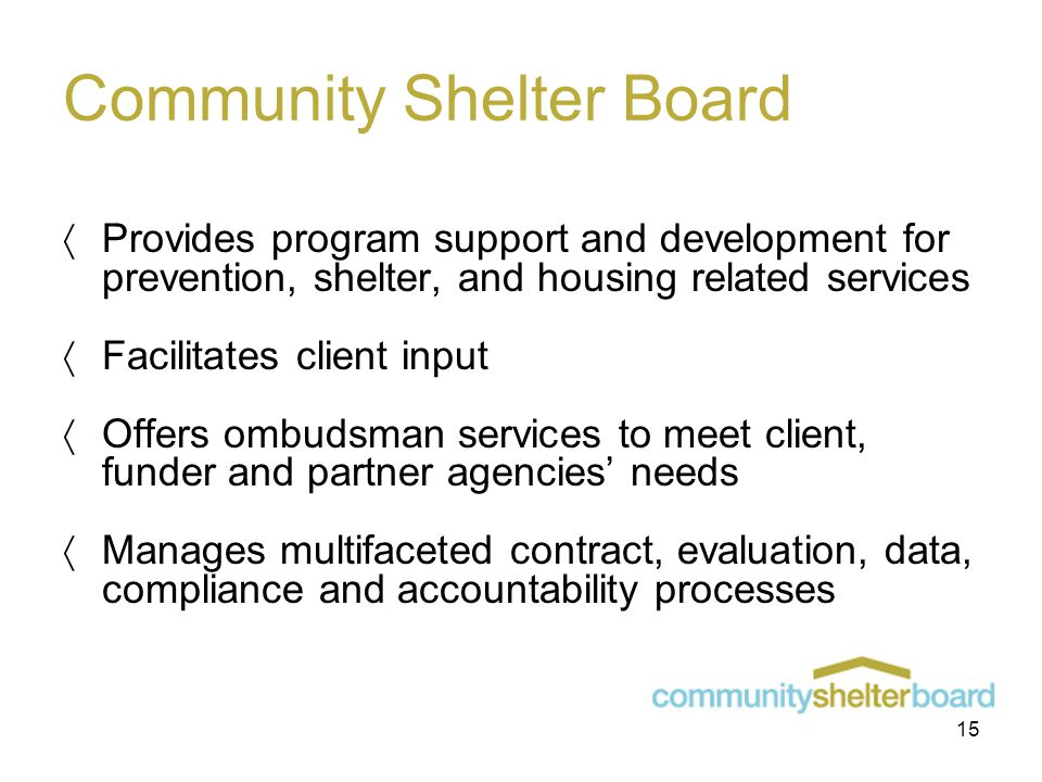 Community Shelter Board  Provides program support and development for prevention, shelter, and housing related services  Facilitates client input  Offers ombudsman services to meet client, funder and partner agencies' needs  Manages multifaceted contract, evaluation, data, compliance and accountability processes 15
