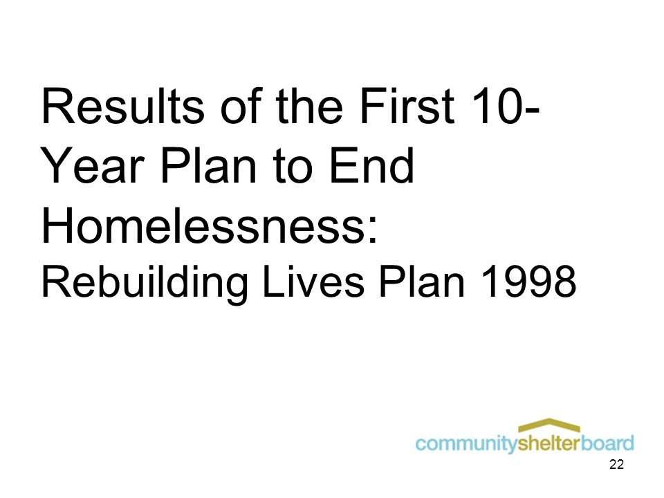 Results of the First 10- Year Plan to End Homelessness: Rebuilding Lives Plan 1998 22