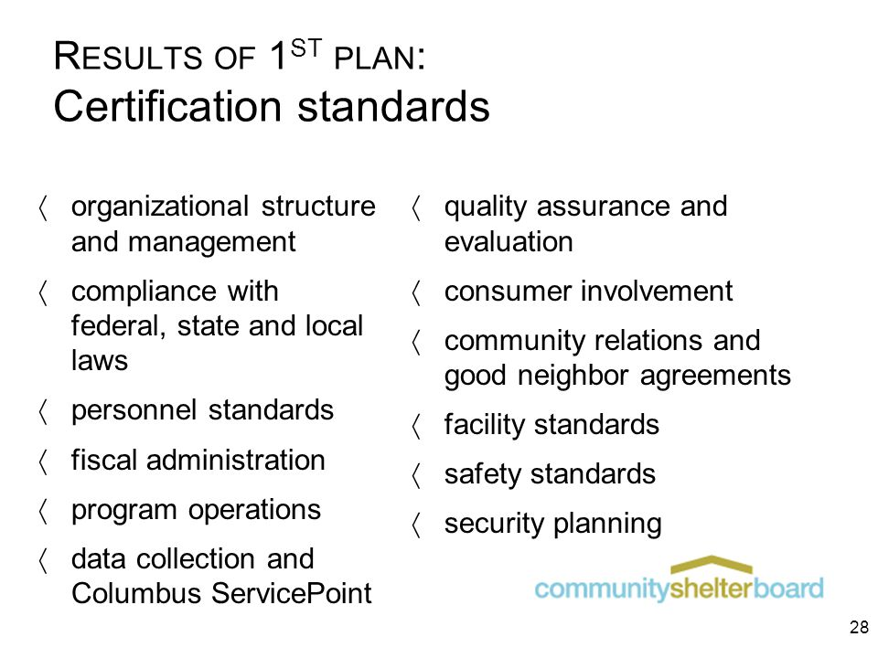 R ESULTS OF 1 ST PLAN : Certification standards  organizational structure and management  compliance with federal, state and local laws  personnel standards  fiscal administration  program operations  data collection and Columbus ServicePoint  quality assurance and evaluation  consumer involvement  community relations and good neighbor agreements  facility standards  safety standards  security planning 28