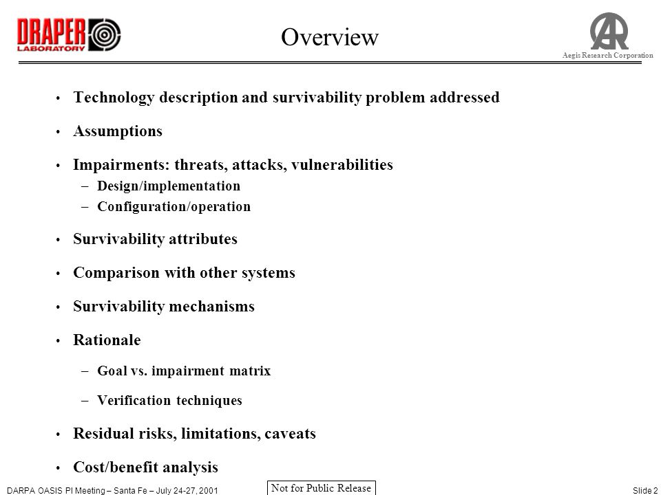 DARPA OASIS PI Meeting – Santa Fe – July 24-27, 2001Slide 2 Aegis Research Corporation Not for Public Release Overview Technology description and survivability problem addressed Assumptions Impairments: threats, attacks, vulnerabilities –Design/implementation –Configuration/operation Survivability attributes Comparison with other systems Survivability mechanisms Rationale –Goal vs.