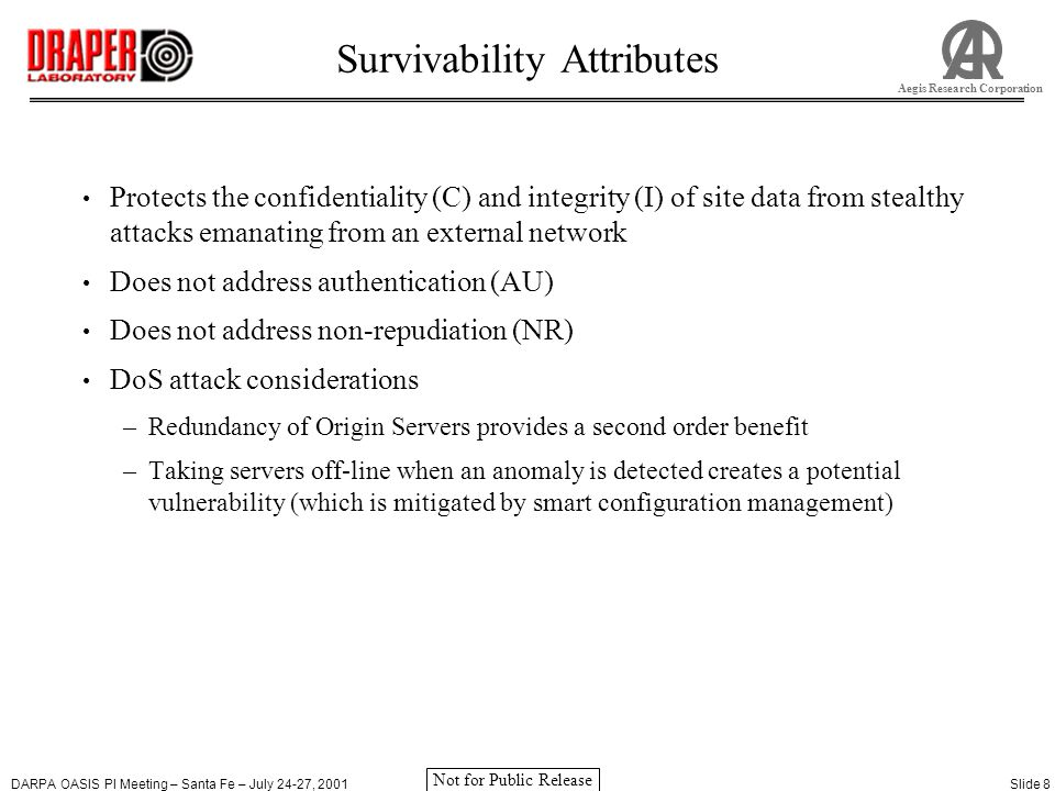 DARPA OASIS PI Meeting – Santa Fe – July 24-27, 2001Slide 9 Aegis Research Corporation Not for Public Release Comparison with Other Systems Existing systems/practices –Address known threats, attack profiles and vulnerabilities to achieve confidentiality, integrity, authentication and non-repudiation –Require significant/costly modifications to COTS systems, (e.