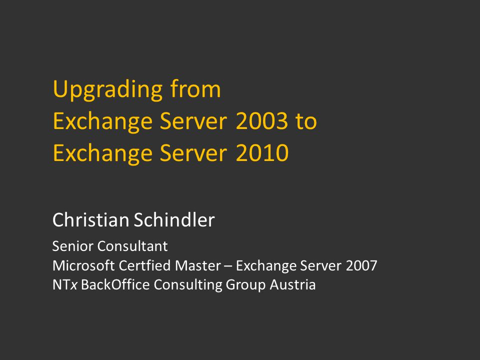 Upgrading from Exchange Server 2003 to Exchange Server 2010 Christian Schindler Senior Consultant Microsoft Certfied Master – Exchange Server 2007 NTx BackOffice Consulting Group Austria