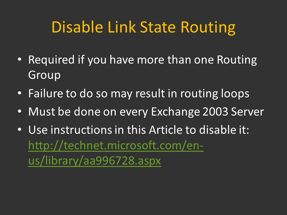 Disable Link State Routing Required if you have more than one Routing Group Failure to do so may result in routing loops Must be done on every Exchange 2003 Server Use instructions in this Article to disable it: http://technet.microsoft.com/en- us/library/aa996728.aspx http://technet.microsoft.com/en- us/library/aa996728.aspx