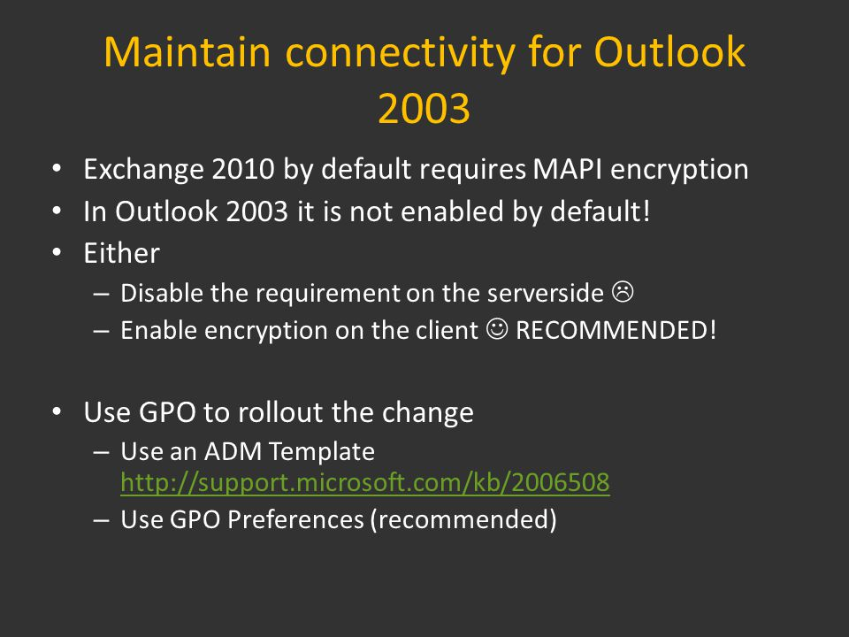 Maintain connectivity for Outlook 2003 Exchange 2010 by default requires MAPI encryption In Outlook 2003 it is not enabled by default.