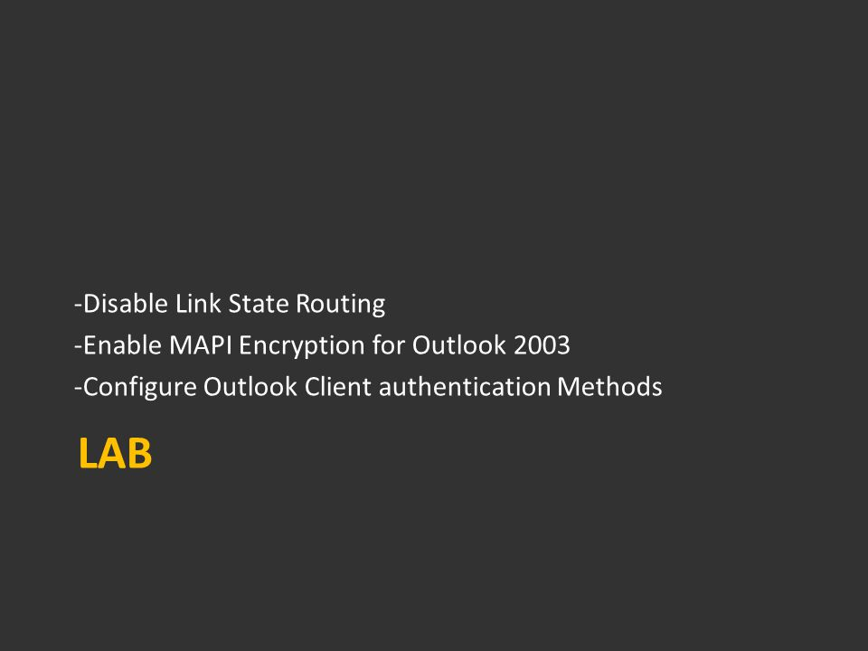 LAB -Disable Link State Routing -Enable MAPI Encryption for Outlook 2003 -Configure Outlook Client authentication Methods