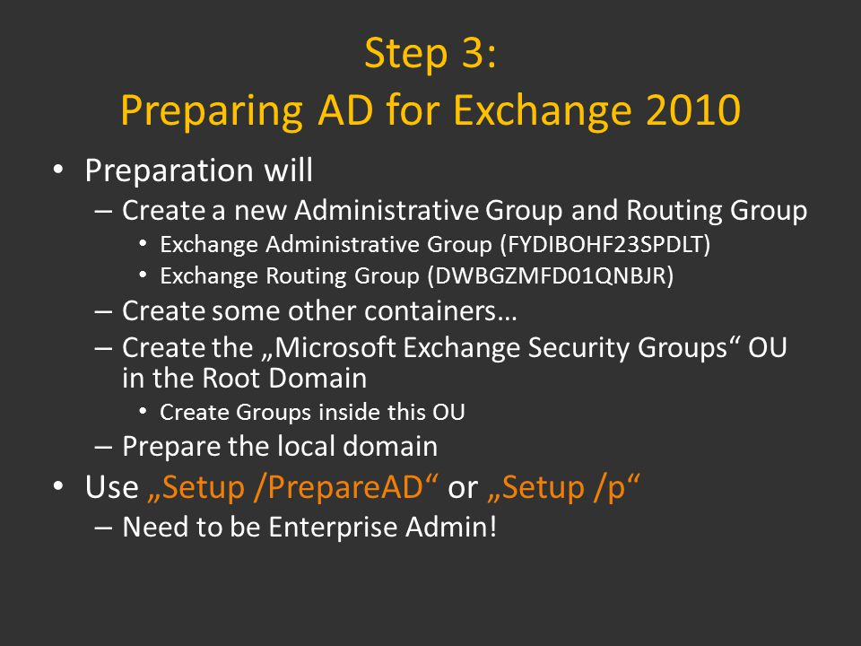 "Step 3: Preparing AD for Exchange 2010 Preparation will – Create a new Administrative Group and Routing Group Exchange Administrative Group (FYDIBOHF23SPDLT) Exchange Routing Group (DWBGZMFD01QNBJR) – Create some other containers… – Create the ""Microsoft Exchange Security Groups OU in the Root Domain Create Groups inside this OU – Prepare the local domain Use ""Setup /PrepareAD or ""Setup /p – Need to be Enterprise Admin!"