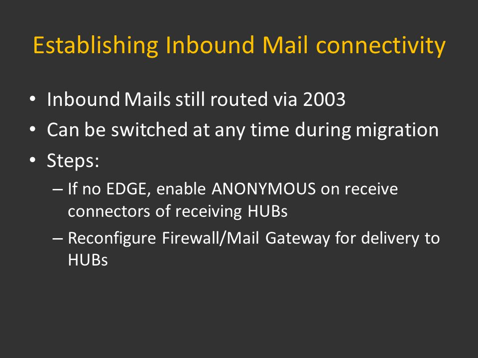 Establishing Inbound Mail connectivity Inbound Mails still routed via 2003 Can be switched at any time during migration Steps: – If no EDGE, enable ANONYMOUS on receive connectors of receiving HUBs – Reconfigure Firewall/Mail Gateway for delivery to HUBs