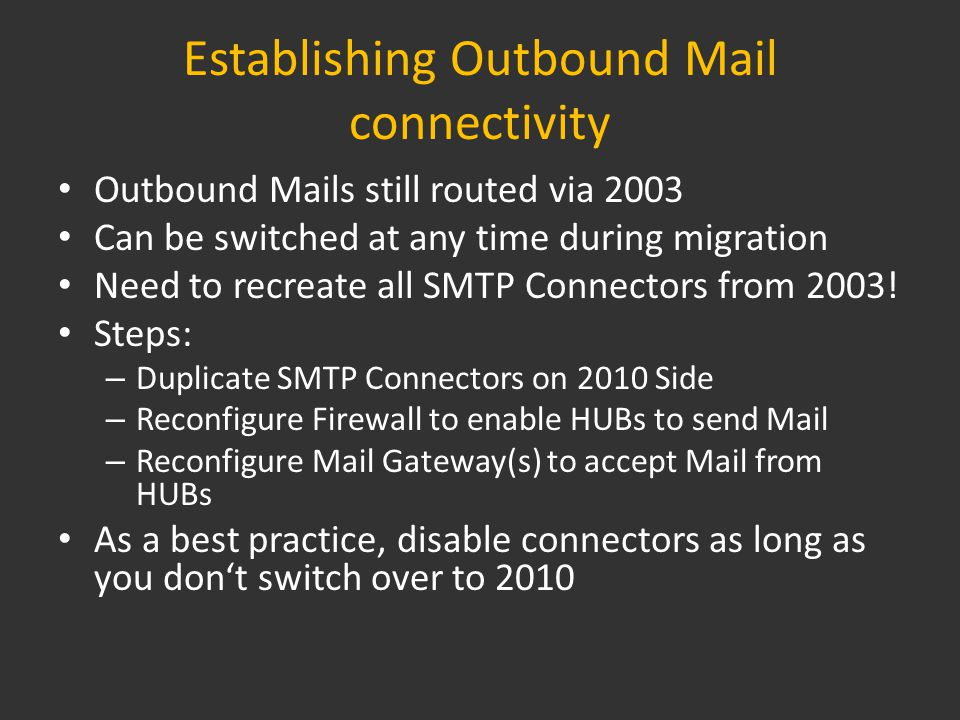 Establishing Outbound Mail connectivity Outbound Mails still routed via 2003 Can be switched at any time during migration Need to recreate all SMTP Connectors from 2003.