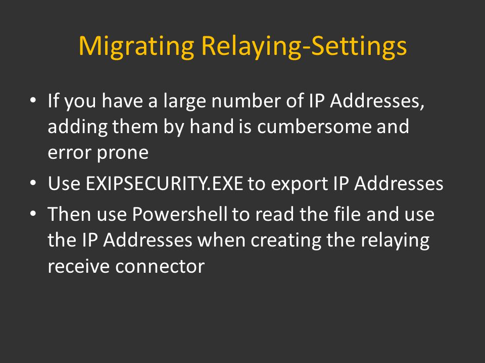 Migrating Relaying-Settings If you have a large number of IP Addresses, adding them by hand is cumbersome and error prone Use EXIPSECURITY.EXE to export IP Addresses Then use Powershell to read the file and use the IP Addresses when creating the relaying receive connector