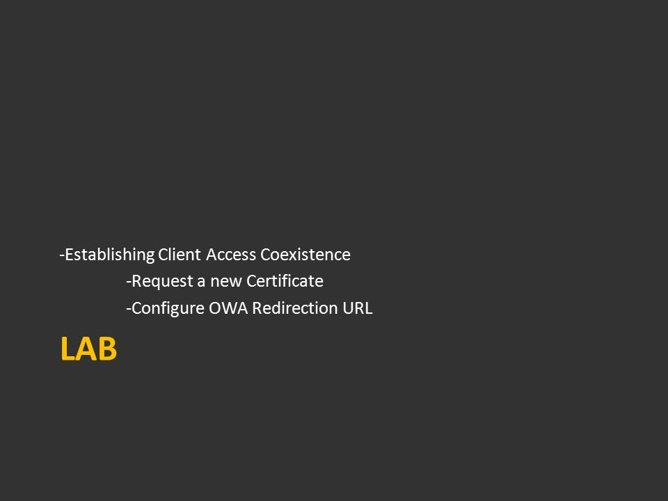 LAB -Establishing Client Access Coexistence -Request a new Certificate -Configure OWA Redirection URL