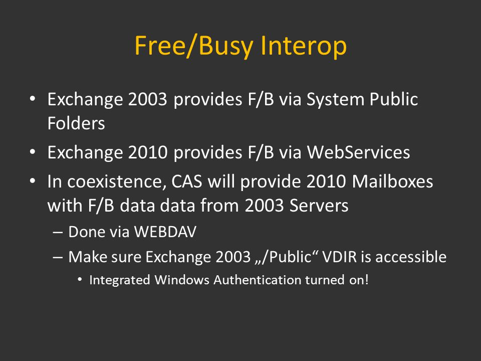 "Free/Busy Interop Exchange 2003 provides F/B via System Public Folders Exchange 2010 provides F/B via WebServices In coexistence, CAS will provide 2010 Mailboxes with F/B data data from 2003 Servers – Done via WEBDAV – Make sure Exchange 2003 ""/Public VDIR is accessible Integrated Windows Authentication turned on!"