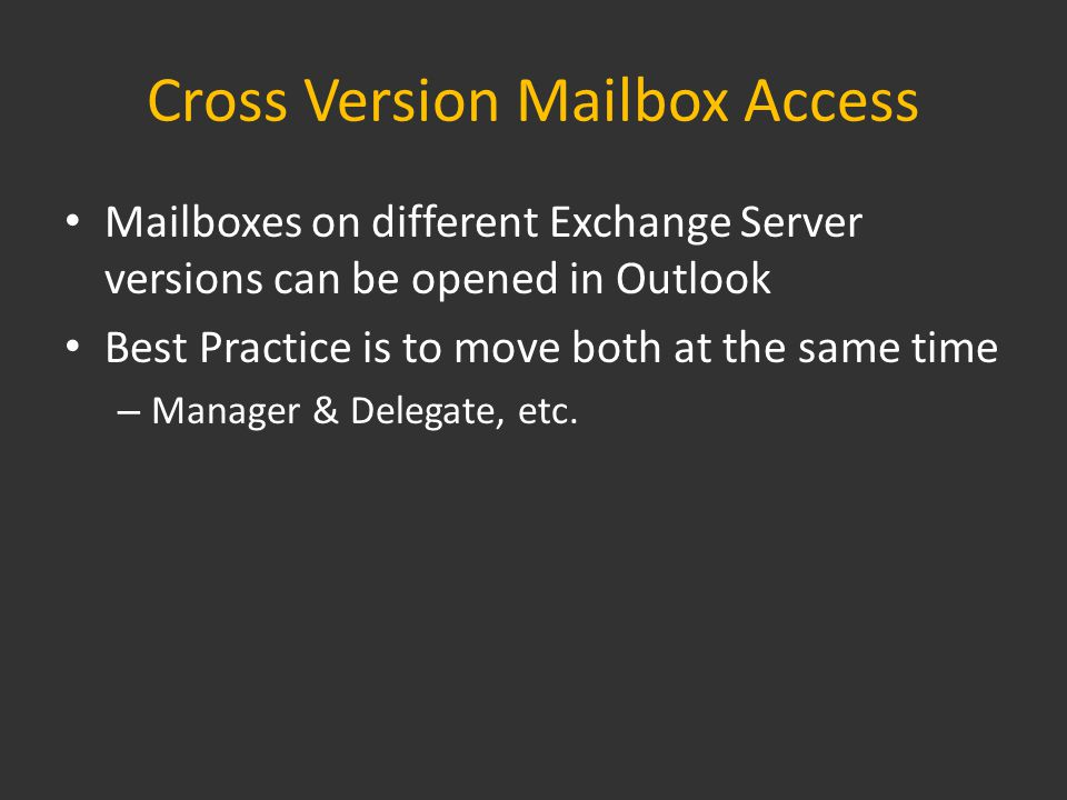 Cross Version Mailbox Access Mailboxes on different Exchange Server versions can be opened in Outlook Best Practice is to move both at the same time – Manager & Delegate, etc.