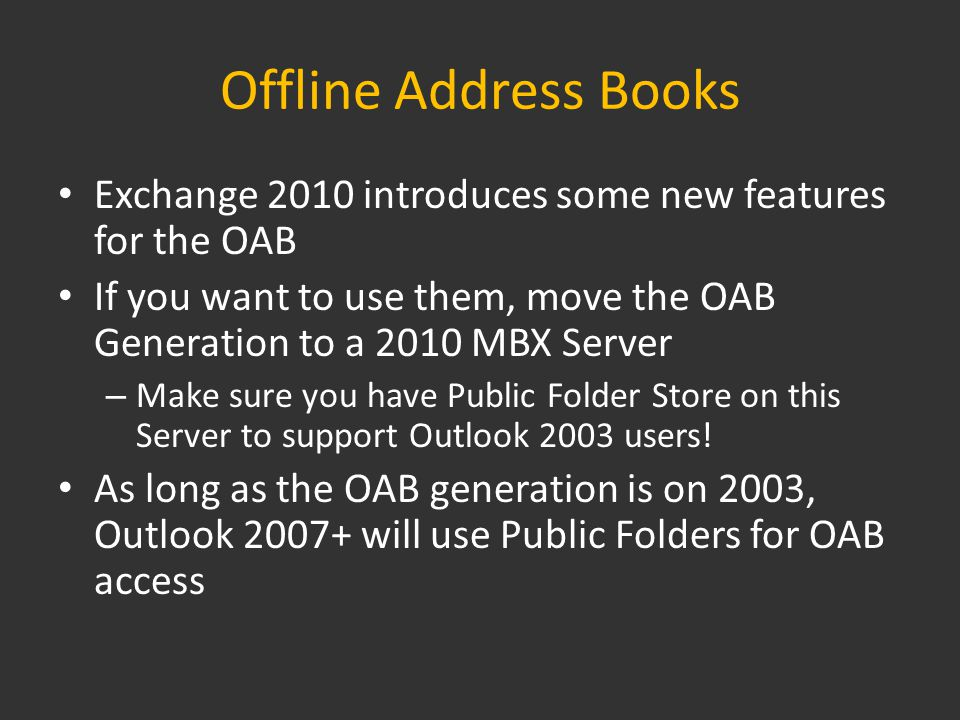 Offline Address Books Exchange 2010 introduces some new features for the OAB If you want to use them, move the OAB Generation to a 2010 MBX Server – Make sure you have Public Folder Store on this Server to support Outlook 2003 users.