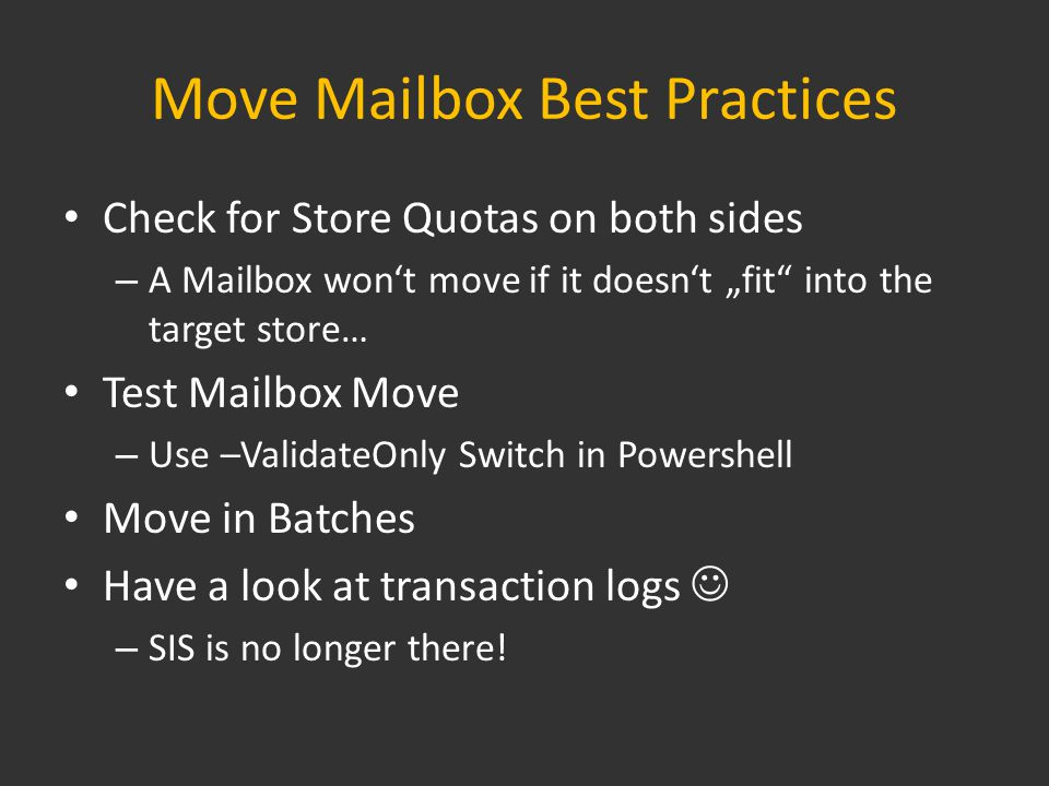 "Move Mailbox Best Practices Check for Store Quotas on both sides – A Mailbox won't move if it doesn't ""fit into the target store… Test Mailbox Move – Use –ValidateOnly Switch in Powershell Move in Batches Have a look at transaction logs – SIS is no longer there!"