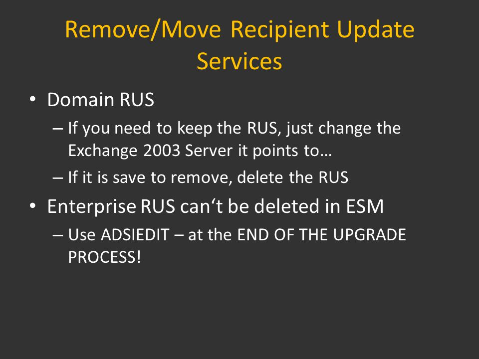 Remove/Move Recipient Update Services Domain RUS – If you need to keep the RUS, just change the Exchange 2003 Server it points to… – If it is save to remove, delete the RUS Enterprise RUS can't be deleted in ESM – Use ADSIEDIT – at the END OF THE UPGRADE PROCESS!