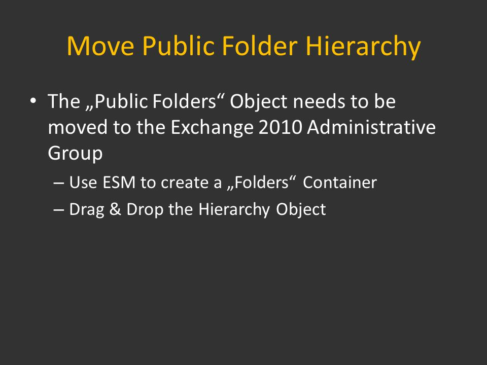 "Move Public Folder Hierarchy The ""Public Folders Object needs to be moved to the Exchange 2010 Administrative Group – Use ESM to create a ""Folders Container – Drag & Drop the Hierarchy Object"