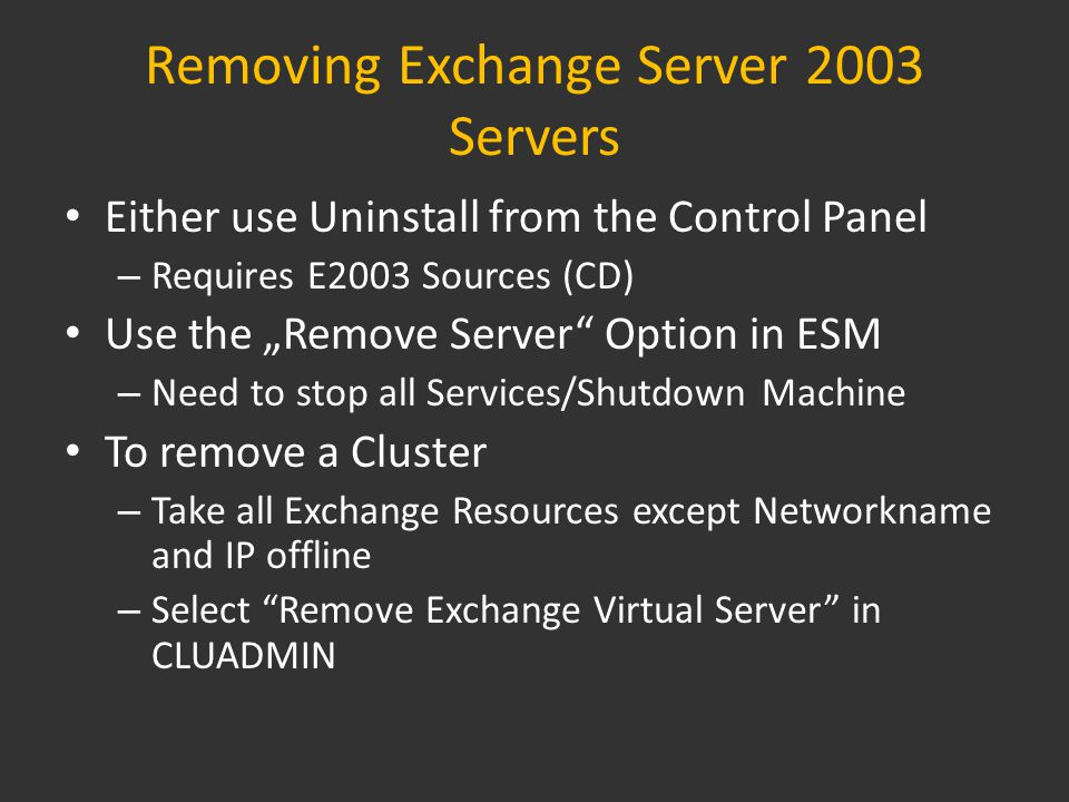 "Removing Exchange Server 2003 Servers Either use Uninstall from the Control Panel – Requires E2003 Sources (CD) Use the ""Remove Server Option in ESM – Need to stop all Services/Shutdown Machine To remove a Cluster – Take all Exchange Resources except Networkname and IP offline – Select Remove Exchange Virtual Server in CLUADMIN"