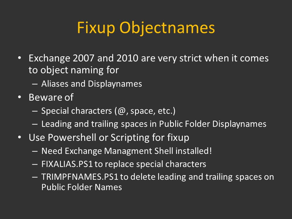 Fixup Objectnames Exchange 2007 and 2010 are very strict when it comes to object naming for – Aliases and Displaynames Beware of – Special characters (@, space, etc.) – Leading and trailing spaces in Public Folder Displaynames Use Powershell or Scripting for fixup – Need Exchange Managment Shell installed.