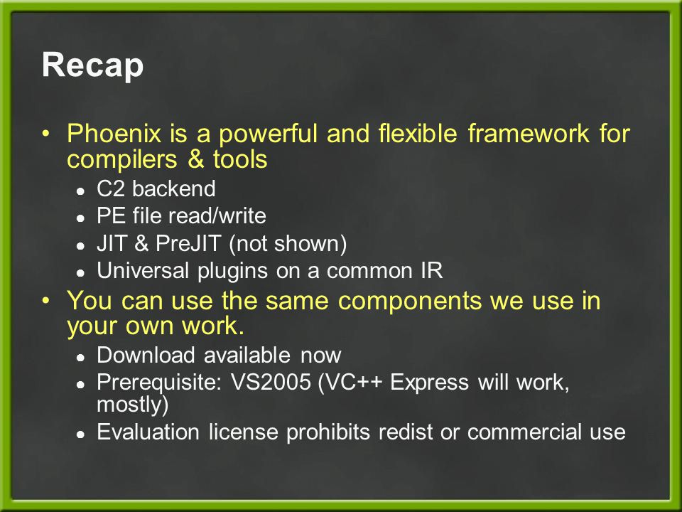 Recap Phoenix is a powerful and flexible framework for compilers & tools ● C2 backend ● PE file read/write ● JIT & PreJIT (not shown) ● Universal plug