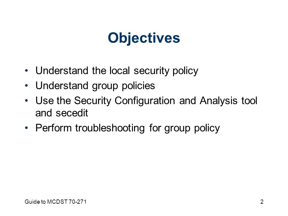 Guide to MCDST 70-2712 Objectives Understand the local security policy Understand group policies Use the Security Configuration and Analysis tool and secedit Perform troubleshooting for group policy