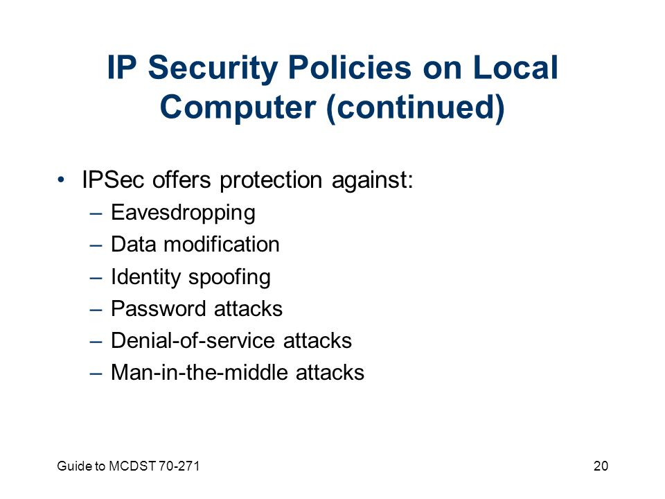 Guide to MCDST 70-27120 IP Security Policies on Local Computer (continued) IPSec offers protection against: –Eavesdropping –Data modification –Identity spoofing –Password attacks –Denial-of-service attacks –Man-in-the-middle attacks