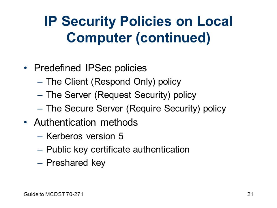 Guide to MCDST 70-27121 IP Security Policies on Local Computer (continued) Predefined IPSec policies –The Client (Respond Only) policy –The Server (Request Security) policy –The Secure Server (Require Security) policy Authentication methods –Kerberos version 5 –Public key certificate authentication –Preshared key