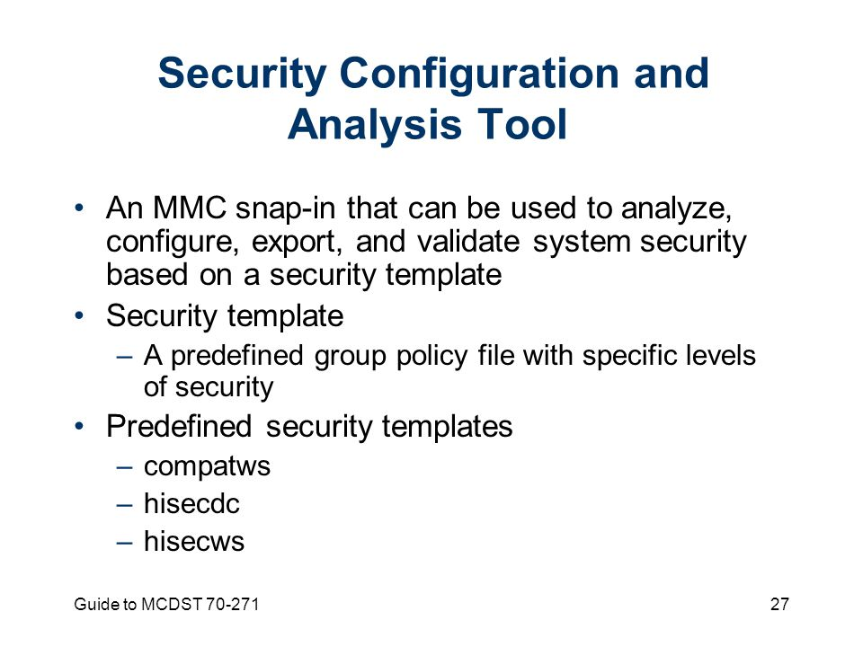 Guide to MCDST 70-27127 Security Configuration and Analysis Tool An MMC snap-in that can be used to analyze, configure, export, and validate system security based on a security template Security template –A predefined group policy file with specific levels of security Predefined security templates –compatws –hisecdc –hisecws