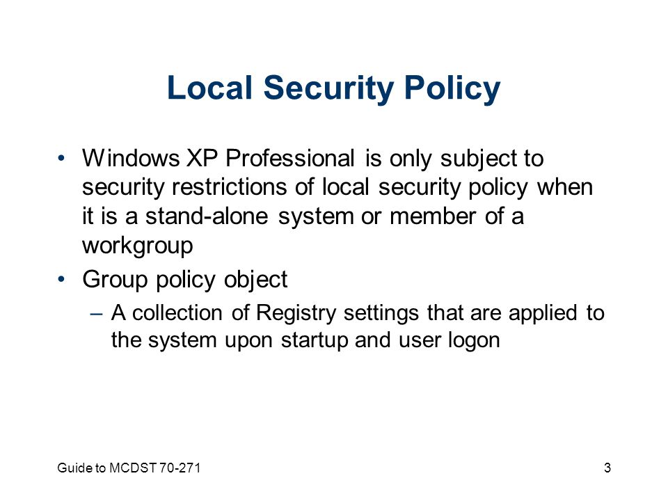 Guide to MCDST 70-2713 Local Security Policy Windows XP Professional is only subject to security restrictions of local security policy when it is a stand-alone system or member of a workgroup Group policy object –A collection of Registry settings that are applied to the system upon startup and user logon