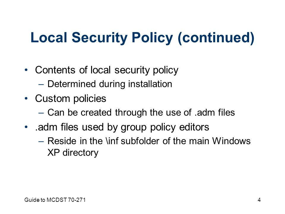 Guide to MCDST 70-2714 Local Security Policy (continued) Contents of local security policy –Determined during installation Custom policies –Can be created through the use of.adm files.adm files used by group policy editors –Reside in the \inf subfolder of the main Windows XP directory