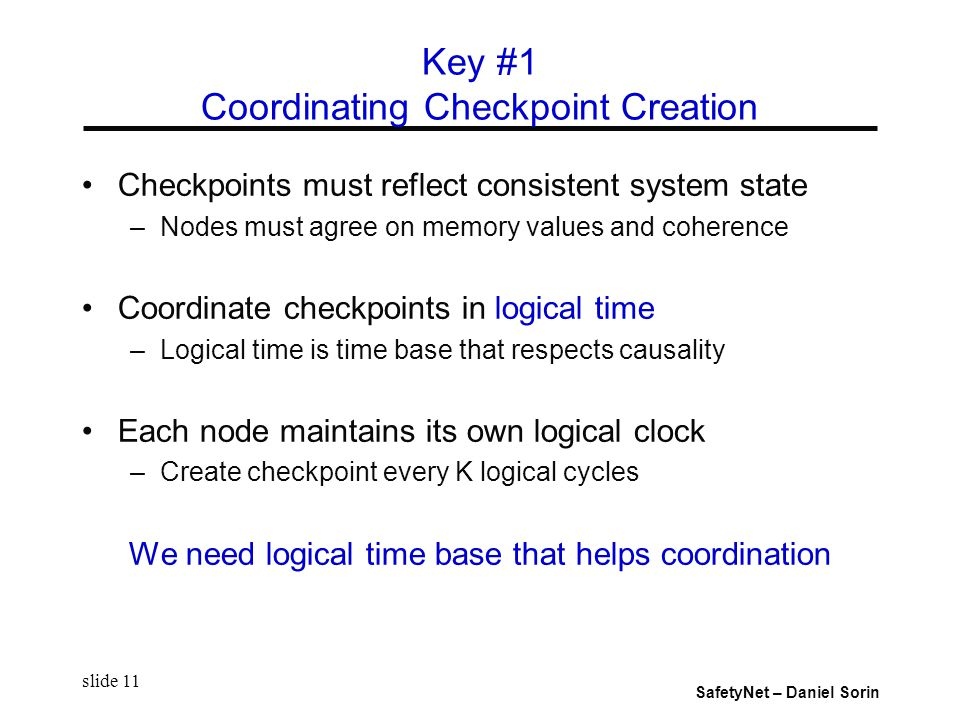 SafetyNet – Daniel Sorin slide 11 Checkpoints must reflect consistent system state –Nodes must agree on memory values and coherence Coordinate checkpoints in logical time –Logical time is time base that respects causality Each node maintains its own logical clock –Create checkpoint every K logical cycles We need logical time base that helps coordination Key #1 Coordinating Checkpoint Creation