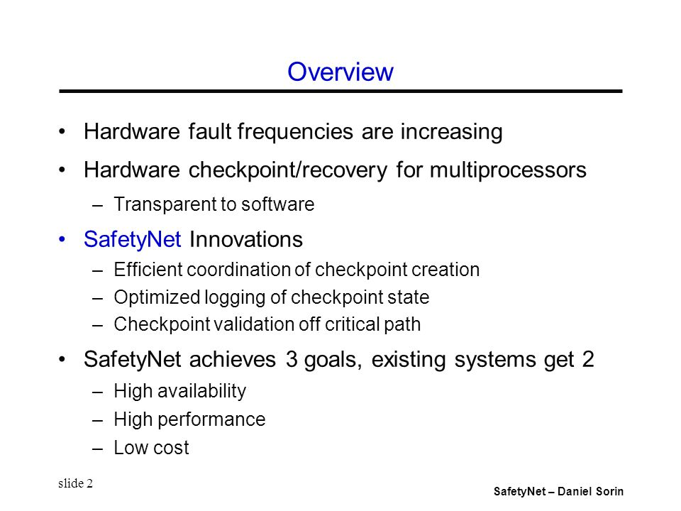 SafetyNet – Daniel Sorin slide 2 Overview Hardware fault frequencies are increasing Hardware checkpoint/recovery for multiprocessors –Transparent to software SafetyNet Innovations –Efficient coordination of checkpoint creation –Optimized logging of checkpoint state –Checkpoint validation off critical path SafetyNet achieves 3 goals, existing systems get 2 –High availability –High performance –Low cost