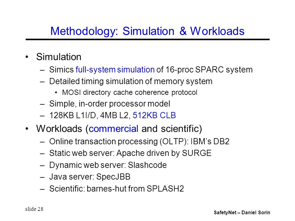 SafetyNet – Daniel Sorin slide 28 Methodology: Simulation & Workloads Simulation –Simics full-system simulation of 16-proc SPARC system –Detailed timing simulation of memory system MOSI directory cache coherence protocol –Simple, in-order processor model –128KB L1I/D, 4MB L2, 512KB CLB Workloads (commercial and scientific) –Online transaction processing (OLTP): IBM's DB2 –Static web server: Apache driven by SURGE –Dynamic web server: Slashcode –Java server: SpecJBB –Scientific: barnes-hut from SPLASH2