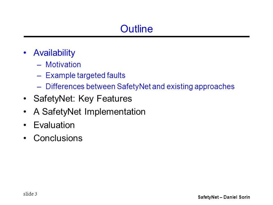 SafetyNet – Daniel Sorin slide 3 Outline Availability –Motivation –Example targeted faults –Differences between SafetyNet and existing approaches SafetyNet: Key Features A SafetyNet Implementation Evaluation Conclusions