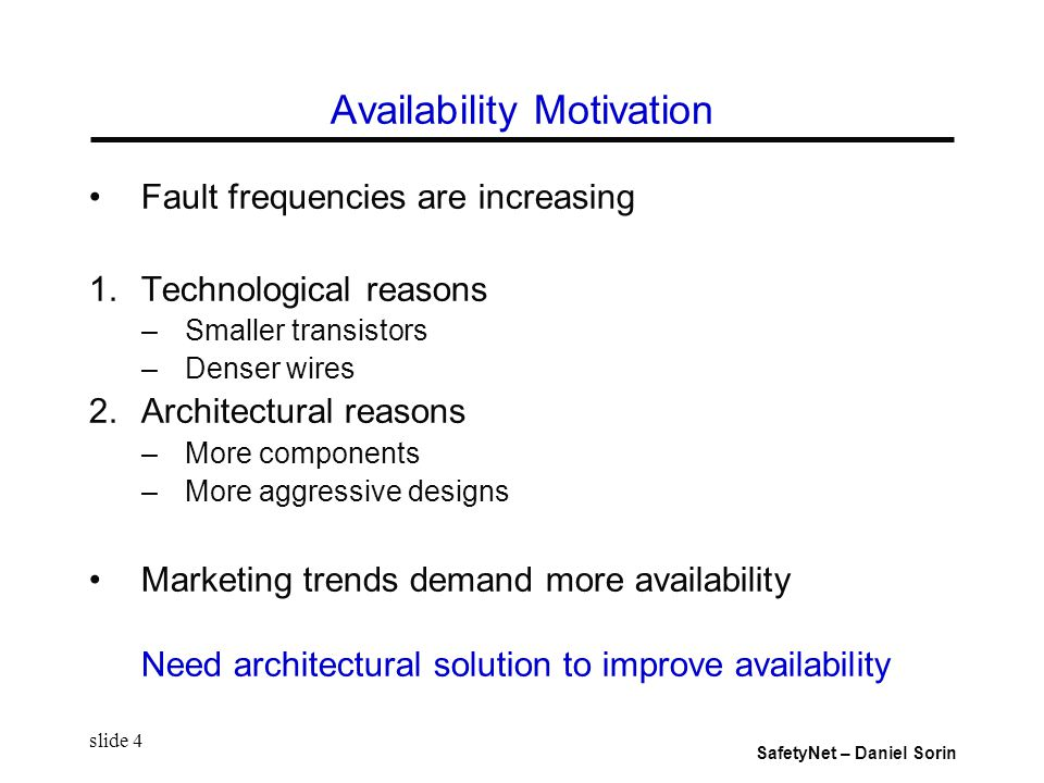 SafetyNet – Daniel Sorin slide 4 Availability Motivation Fault frequencies are increasing 1.Technological reasons –Smaller transistors –Denser wires 2.Architectural reasons –More components –More aggressive designs Marketing trends demand more availability Need architectural solution to improve availability