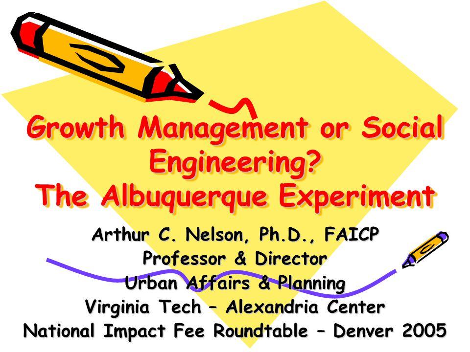 Growth Management or Social Engineering? The Albuquerque Experiment Arthur C. Nelson, Ph.D., FAICP Professor & Director Urban Affairs & Planning Virgi