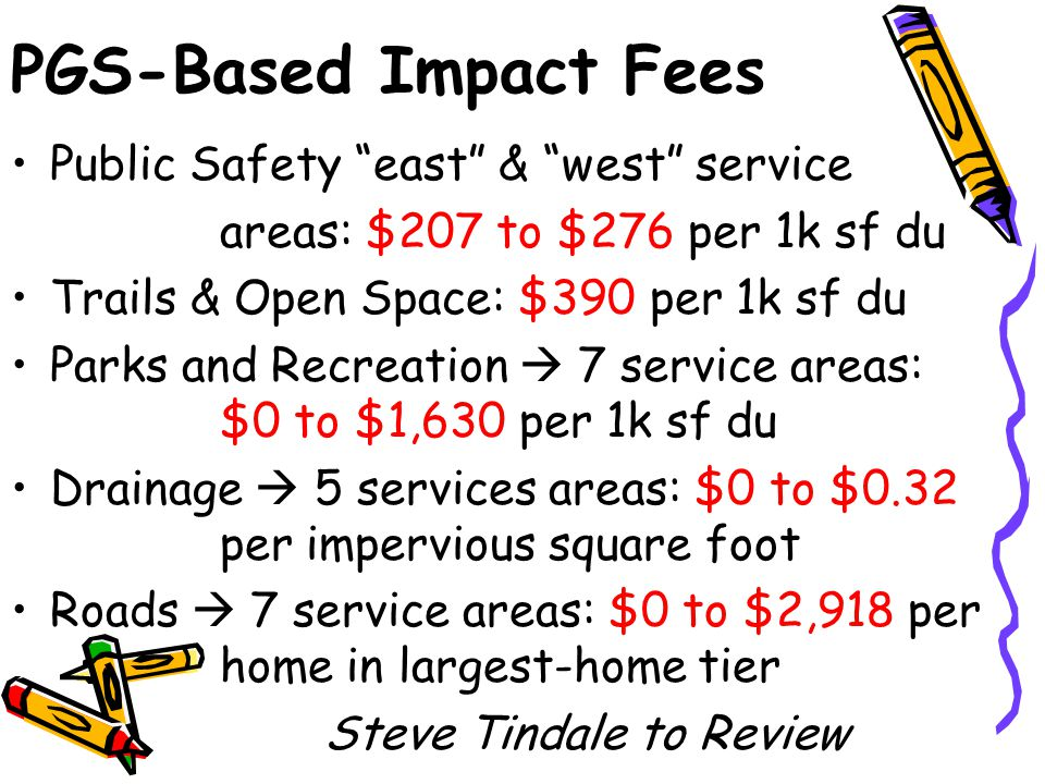 PGS-Based Impact Fees Public Safety east & west service areas: $207 to $276 per 1k sf du Trails & Open Space: $390 per 1k sf du Parks and Recreation  7 service areas: $0 to $1,630 per 1k sf du Drainage  5 services areas: $0 to $0.32 per impervious square foot Roads  7 service areas: $0 to $2,918 per home in largest-home tier Steve Tindale to Review