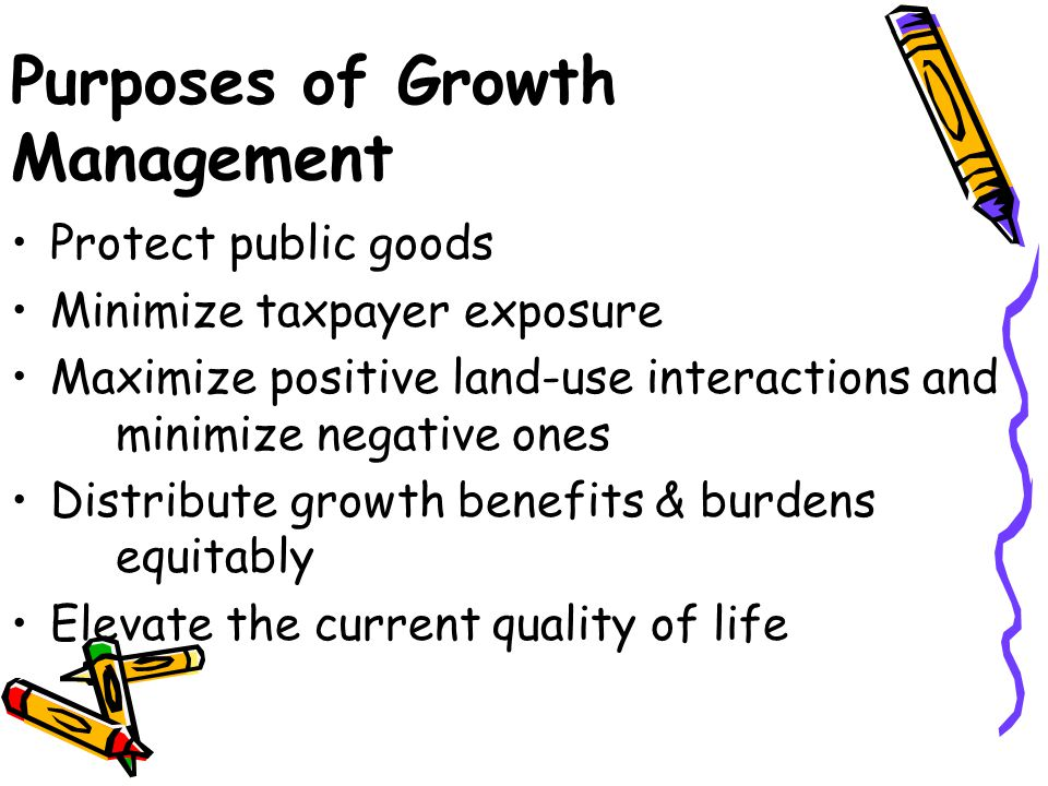 Purposes of Growth Management Protect public goods Minimize taxpayer exposure Maximize positive land-use interactions and minimize negative ones Distribute growth benefits & burdens equitably Elevate the current quality of life