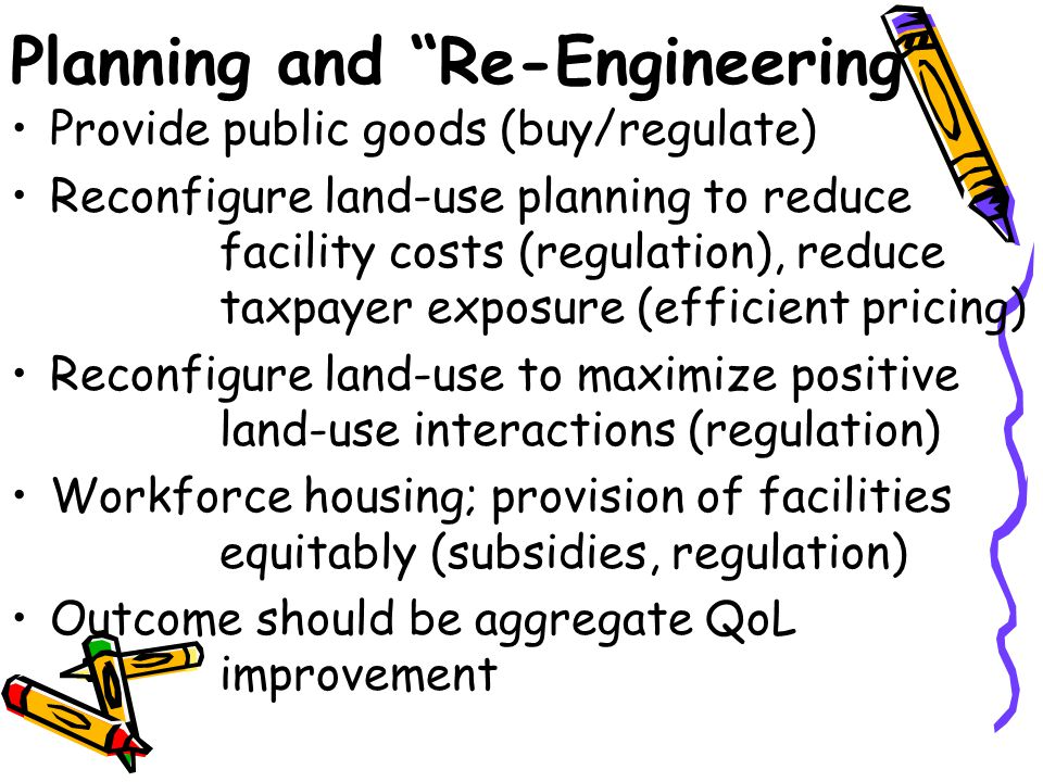 Planning and Re-Engineering Provide public goods (buy/regulate) Reconfigure land-use planning to reduce facility costs (regulation), reduce taxpayer exposure (efficient pricing) Reconfigure land-use to maximize positive land-use interactions (regulation) Workforce housing; provision of facilities equitably (subsidies, regulation) Outcome should be aggregate QoL improvement